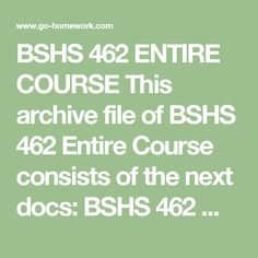 BSHS 462 ENTIRE COURSE This archive file of BSHS 462 Entire Course consists of the next docs: BSHS 462 Week 1 Discussion Questions and Summary.doc BSHS 462 Week 1 Individual Assignment Ideal Organization Paper.doc BSHS 462 Week 2 Discussion Questions and Summary.doc BSHS 462 Week 2 Learning Team Assignment National State or Country Paper.doc BSHS 462 Week 3 Discussion Questions and Summary.doc BSHS 462 Week 3 Individual Assignment Causes and Prevention of Burnout in Human Services Staff…