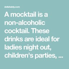 A mocktail is a non-alcoholic cocktail. These drinks are ideal for ladies night out, children's parties, or for those who don't drink alcohol. There's a drink here for every occasion.
