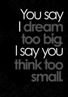 You say I dream to big? I say you think too small. Love this inspirational quote!