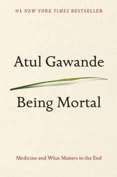 Being Mortal: Medicine and What Matters in the End (2014) - Atul Gawande