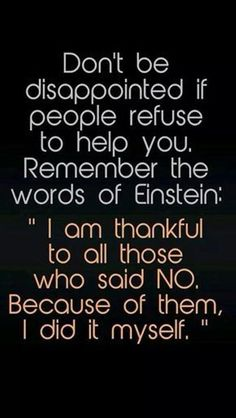 Don't be disappointed if people refuse to help you. Remember the words of Einstein: I am thankful to all those who said NO. 300 Short Inspirational Quotes And Short Inspirational Sayings 078 inspirational quotes, inspirational quotes motivation, inspirati Short Inspirational Quotes, Great Quotes, Quotes To Live By, Quotes Inspirational, Awesome Quotes, Unique Quotes, Super Quotes, Motivational Images, Quotes On Work