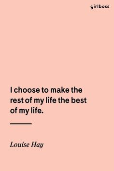 I choose to make the rest of my life the best of my life...that is the plan. Inspirational Quotes. Louise Hay