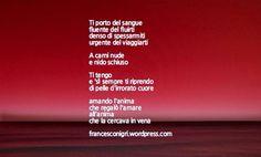 Ti porto del sangue, fluente del fluirti, denso di spessarmiti, urgente del viaggiarti.. Bdìn #poesia