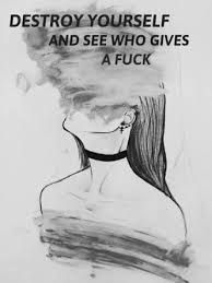 Destroy yourself and see who gives a f*ck