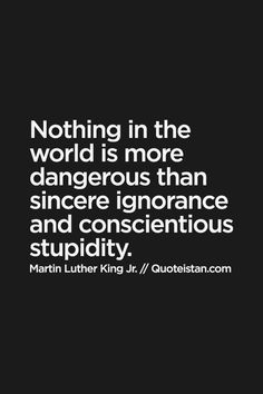 Nothing in the world is more dangerous than sincere #ignorance and conscientious stupidity. #quote