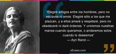 Frases de Ayn Rand - Elegiré amigos entre los hombres, pero no esclavos ni amos. Elegiré sólo a los que me plazcan, y a ellos amaré y respetaré, pero no obedeceré ni daré órdenes. Y uniremos nuestras manos cuando queramos, o andaremos solos cuando lo deseemos