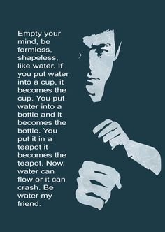 Be water my friend. My favourite all time quote. The most simple yet the most complex.
