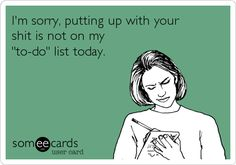 I'm sorry, putting up with your s**t is not on my 'to-do' list today.