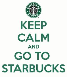 KEEP CALM AND GO TO STARBUCKS - KEEP CALM AND CARRY ON Every Freakin' Weeken';)
