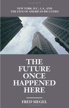 The Future Once Happened Here: New York, D.C., L.A., and the Fate of America's Big Cities by Fred Siegel