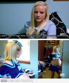 16 and pregnant logic...I didn't want to take birth control because I didn't want to gain weight!