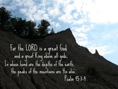 For the Lord is a great God  and great King above all gods, In whose hand are the depths of the earth, the peaks of the mountains are His also. -Psalms 95:3-4 Visit and like my page: https://www.facebook.com/heavenboundblog4u?ref=hl