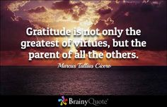 Gratitude is not only the greatest of virtues, but the parent of all the others. - Marcus Tullius Cicero