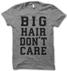 Big Hair Don't Care Shirt.  Haha!  Love it