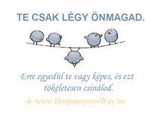 Hálát adok a mai napért. Te csak légy önmagad. Erre egyedül te vagy képes, és ezt tökéletesen csinálod. Jó, hogy vagy! Így szeretlek, Élet!  ⚜ Ho'oponoponoWay Magyarország ⚜ www.HooponoponoWay.hu
