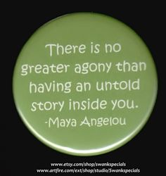 There is no greater agony than having an untold story inside you.  This statement by Maya Angelou speaks to all creative persons - whether it is a story in words, pictures, sculpture or mixed media.