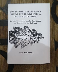How to make a print from nature INSTRUCTION zine by Stef Mitchell 6 pages with illustrations A guide for all levels from beginners Monoprint Artists, Little Bit Of Love, Textiles, Nature Prints, Japanese Prints, How To Find Out, How To Make, Little Books, Botanical Art