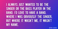 Quote by Bryan Adams => I always just wanted to be the singer or the bass player in the band. I'd love to have a band, where I was obviously the singer, but where it wasn't me, it wasn't my name.
