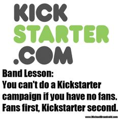 You can't do a Kickstarter campaign if you have no fans. Fans first, Kickstarter second.