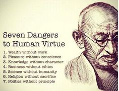 Sunday Mālama: Gandhi's 7 Dangers To Human Virtue | I have seen this graphic on Pinterest & Tumblr several times, and had to more... for instance, turns out that Gandhi was editor of the list, but not its author...