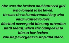 She was the broken and battered girl who longed to be loved. He was the misunderstood boy who only wanted to love. She had never paid him any attention until today, when she bumped into him at her locker, causing everyone to stop and stare.