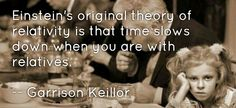 Einstein's original theory of relativity is that time slows down when you are with relatives.  — Garrison Keillor