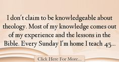 The most popular Jimmy Carter Quotes About Experience - 17572 : I don't claim to be knowledgeable about theology. Most of my knowledge comes out of my experience and the lessons in the Bible. Every Sunday I'm home I : Best Experience Quotes Jimmy Carter Quotes, Experience Quotes, Knowledge, Bible, Teaching, Quotes About Experience, Biblia, Education, The Bible
