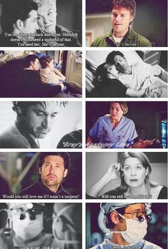 Derek's Mom: You see things in black and white. Meredith doesn't. You need a spoonful of that. You need her. She's the one. Meredith's Ex: He's the one. Derek: Would you still love me if I wasn't a surgeon? Meredith: Will you still love me if I fail? Derek: Look at me. Look at me. Meredith: Derek, look at me. Grey's Anatomy quotes, MerDer love, I just love these two together!