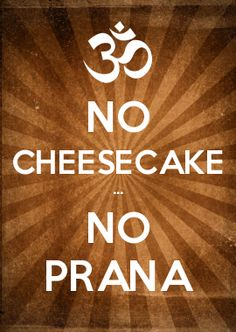 NO CHEESECAKE ... NO PRANA