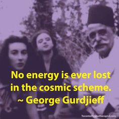 No energy is ever lost in the cosmic scheme. ~ George Gurdjieff Quotes