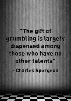 The gift of grumbling is largely dispensed among those who have no other talents