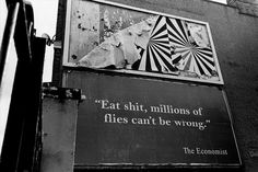 `Eat shit, millions of flies can't be wrong.` - The Economist