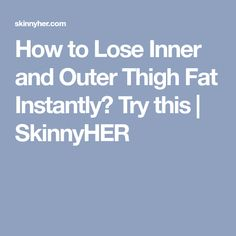How to Lose Inner and Outer Thigh Fat Instantly? Try this   SkinnyHER