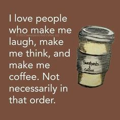 I love people who make me laugh, make me think and make me coffee. Not necessari. - I love people who make me laugh, make me think and make me coffee. Not necessarily in that order. Coffee Talk, Coffee Is Life, I Love Coffee, Coffee Break, My Coffee, Coffee Cups, Morning Coffee, Coffee Lovers, Lazy Morning