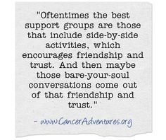 Oftentimes the best support groups are those that include side-by-side activities, which encourages friendship and trust. And then maybe those bare-your-soul conversations come out of that friendship and trust.