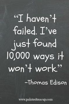 """""""I haven't failed. I've just found 10,000 ways it won't work."""" – Thomas Edison"""