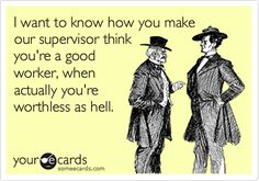 Funny Workplace Ecard: I want to know how you make our supervisor think your a good worker, when actually your worthless as hell.