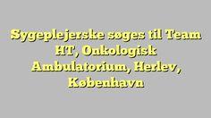 Sygeplejerske søges til Team HT, Onkologisk Ambulatorium, Herlev, København
