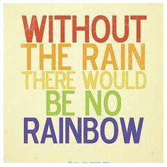 Without the rain there would be no rainbow. ;)