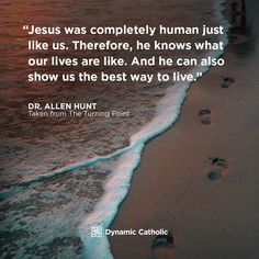 """""""Jesus was completely human just like us. Therefore, he knows what are lives are like. And he can also show us the best ways to live. Allen Hunt, Taken from The Turning Point Catholic Daily, Dynamic Catholic, Catholic Quotes, Catholic Prayers, Prayer Quotes, Wisdom Quotes, Daily Reflections, Motivational Quotes, Inspirational Quotes"""
