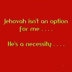 An absolute necessity. I can't make it w/o Jehovah and I don't want to live independent of him ever.