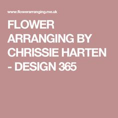 FLOWER ARRANGING BY CHRISSIE HARTEN - DESIGN 365