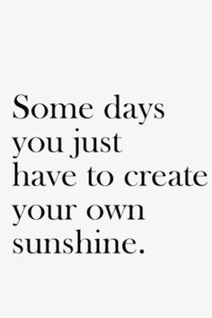 Some days you just have to create your own sunshine.