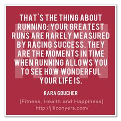 Running taught me how to meditate without even knowing what i was doing. That's the thing about running: Your greatest runs are rarely measured by racing success. They are the moments in time when running allows you to see how wonderful your life is. - Kara Goucher @Jeanne Cunningham Fizer