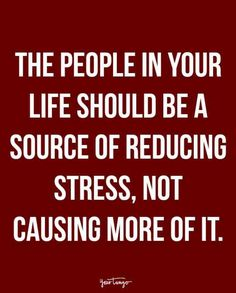 """The people in your life should be a source of reducing stress, not causing more of it."""