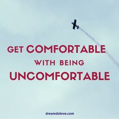 Get comfortable with being uncomfortable. thedailyquotes.com