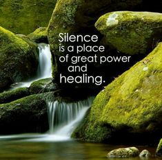 Silence is a place of great power and healing..