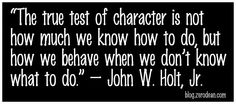 """""""The true test of character is not how much we know how to do, but how we behave when we don't know what to do."""" – John W. Holt, Jr."""