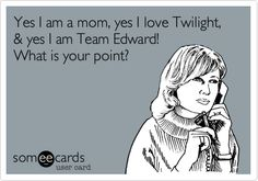 Yes I am a mom, yes I love Twilight, & yes I am Team Edward! What is your point?