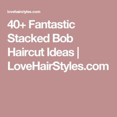 40+ Fantastic Stacked Bob Haircut Ideas | LoveHairStyles.com
